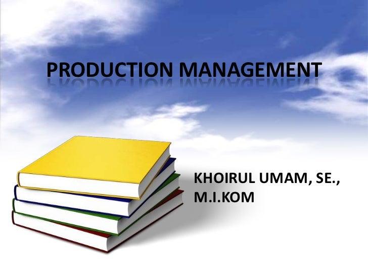 PRODUCTION MANAGEMENT           KHOIRUL UMAM, SE.,           M.I.KOM