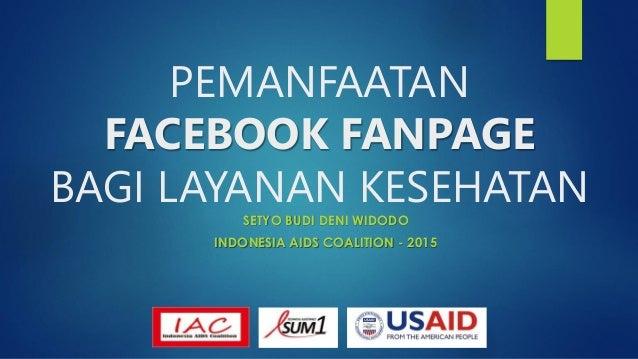 PEMANFAATAN FACEBOOK FANPAGE BAGI LAYANAN KESEHATAN SETYO BUDI DENI WIDODO INDONESIA AIDS COALITION - 2015
