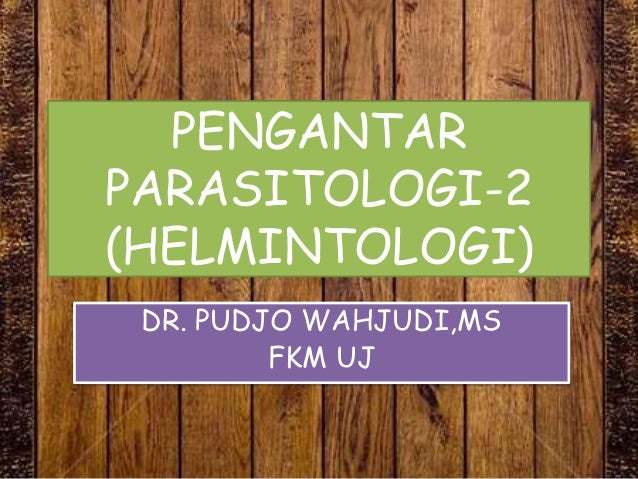 PENGANTAR PARASITOLOGI-2 (HELMINTOLOGI) DR. PUDJO WAHJUDI,MS FKM UJ
