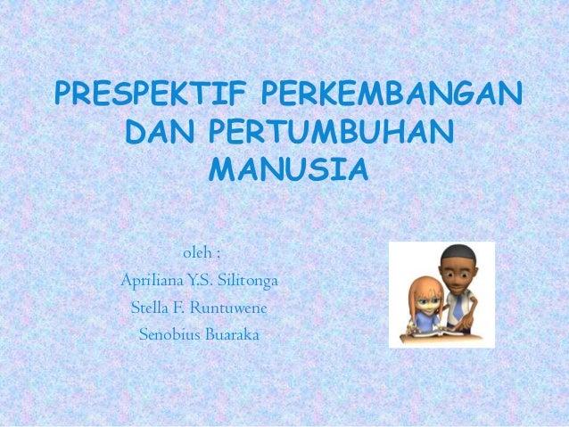 PRESPEKTIF PERKEMBANGAN DAN PERTUMBUHAN MANUSIA oleh : AprilianaY.S. Silitonga Stella F. Runtuwene Senobius Buaraka