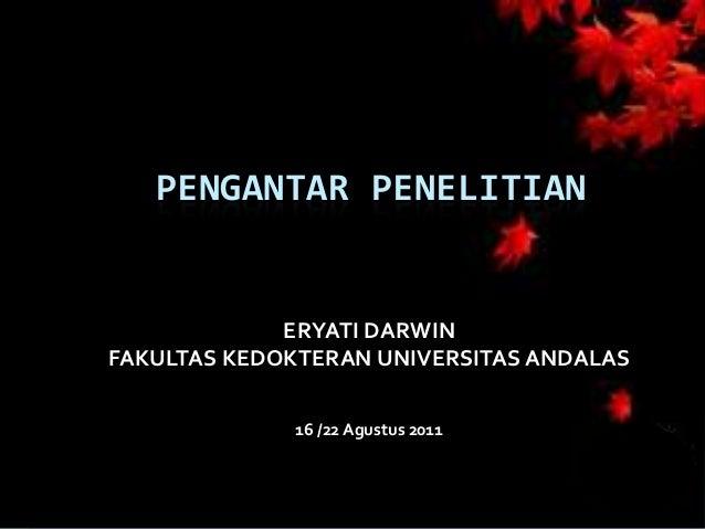 PENGANTAR PENELITIAN             ERYATI DARWINFAKULTAS KEDOKTERAN UNIVERSITAS ANDALAS             16 /22 Agustus 2011
