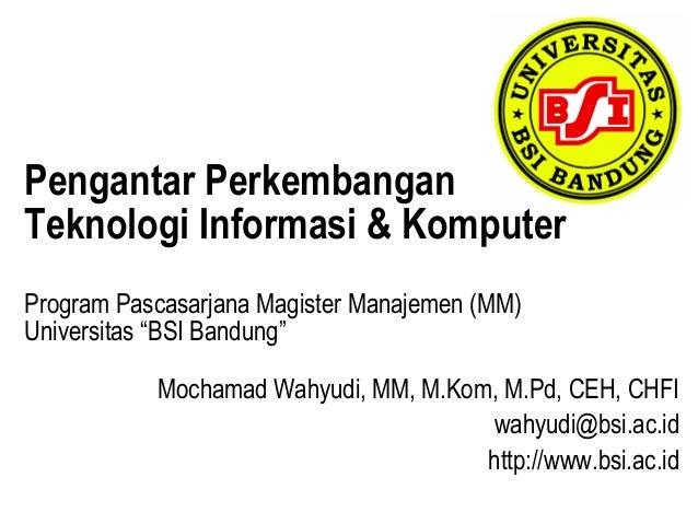 "Pengantar PerkembanganTeknologi Informasi & KomputerProgram Pascasarjana Magister Manajemen (MM)Universitas ""BSI Bandung"" ..."