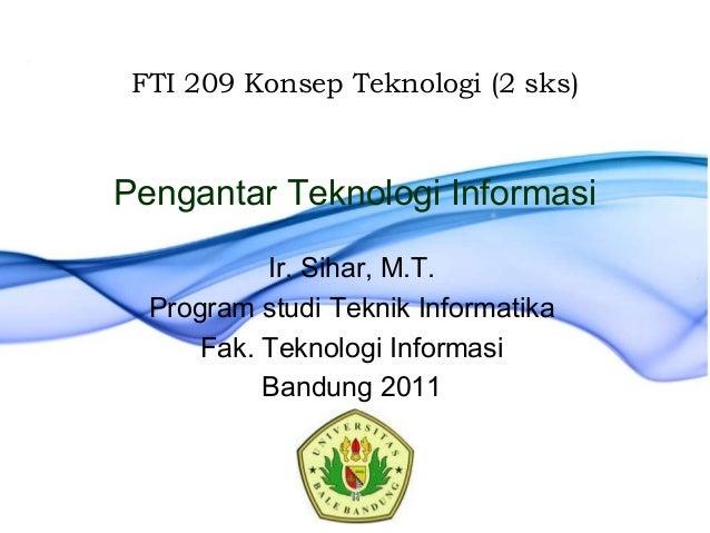 Pengantar Teknologi InformasiIr. Sihar, M.T.Program studi Teknik InformatikaFak. Teknologi InformasiBandung 2011FTI 209 Ko...