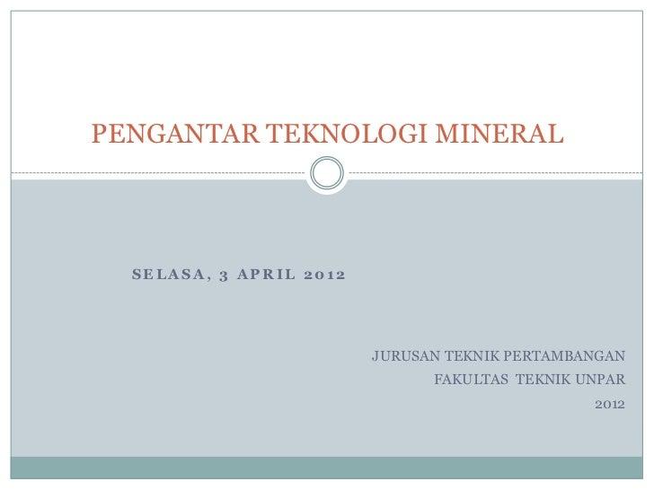 PENGANTAR TEKNOLOGI MINERAL  SELASA, 3 APRIL 2012                         JURUSAN TEKNIK PERTAMBANGAN                     ...