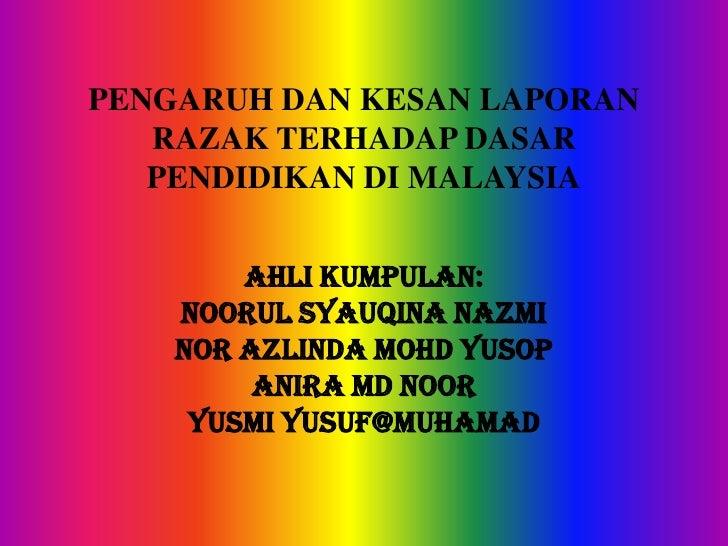 PENGARUH DAN KESAN LAPORAN   RAZAK TERHADAP DASAR   PENDIDIKAN DI MALAYSIA        AHLI KUMPULAN:    NOORUL SYAUQINA NAZMI ...
