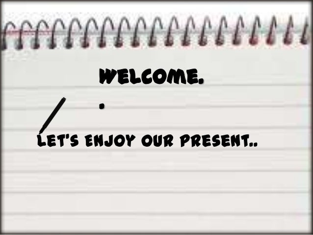 Welcome. . Let's Enjoy Our Present..