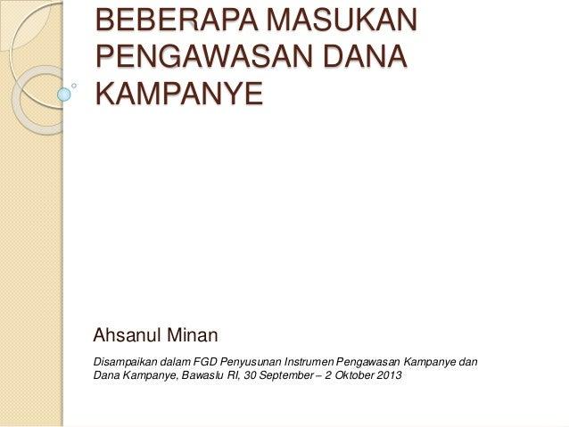 BEBERAPA MASUKAN  PENGAWASAN DANA  KAMPANYE  Ahsanul Minan  Disampaikan dalam FGD Penyusunan Instrumen Pengawasan Kampanye...