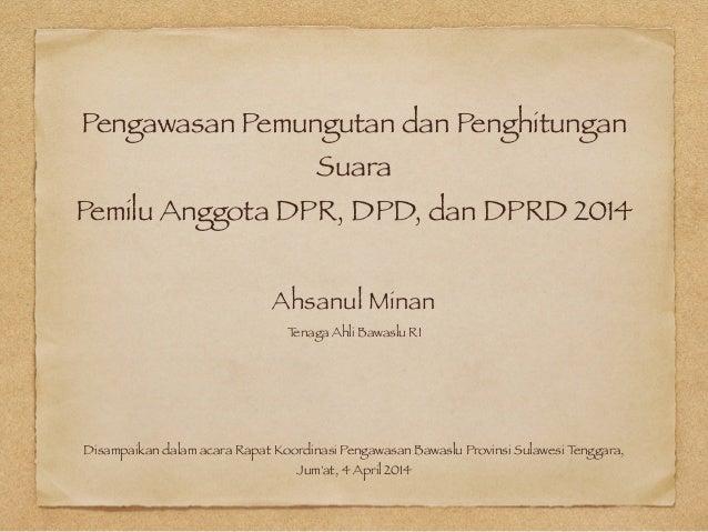 Pengawasan Pemungutan dan Penghitungan Suara Pemilu Anggota DPR, DPD, dan DPRD 2014 Ahsanul Minan Tenaga Ahli Bawaslu RI D...