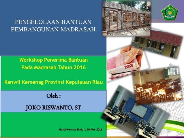 Oleh : JOKO RISWANTO, ST PENGELOLAAN BANTUAN PEMBANGUNAN MADRASAH Workshop Penerima Bantuan Pada Madrasah Tahun 2016 Kanwi...