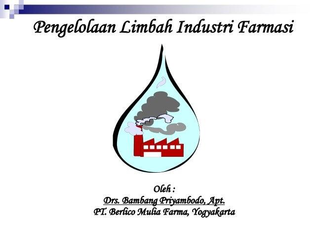 Pengelolaan Limbah Industri Farmasi Oleh : Drs. Bambang Priyambodo, Apt. PT. Berlico Mulia Farma, Yogyakarta