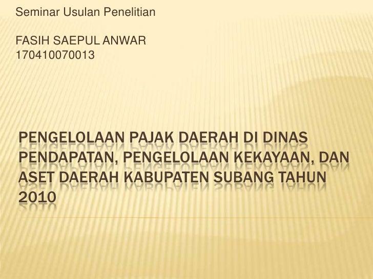 Seminar Usulan Penelitian<br />FASIH SAEPUL ANWAR<br />170410070013<br />PENGELOLAAN PAJAK DAERAH DI DINAS PENDAPATAN, PEN...