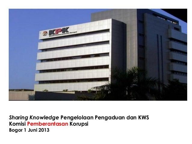 Sharing Knowledge Pengelolaan Pengaduan dan KWSKomisi Pemberantasan KorupsiBogor 1 Juni 2013