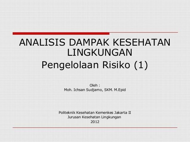 ANALISIS DAMPAK KESEHATAN         LINGKUNGAN   Pengelolaan Risiko (1)                      Oleh :         Moh. Ichsan Sudj...