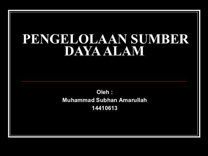 Oleh : Muhammad Subhan Amarullah 14410613 PENGELOLAAN SUMBER DAYA ALAM