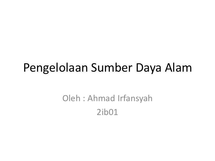 Pengelolaan Sumber Daya Alam      Oleh : Ahmad Irfansyah               2ib01