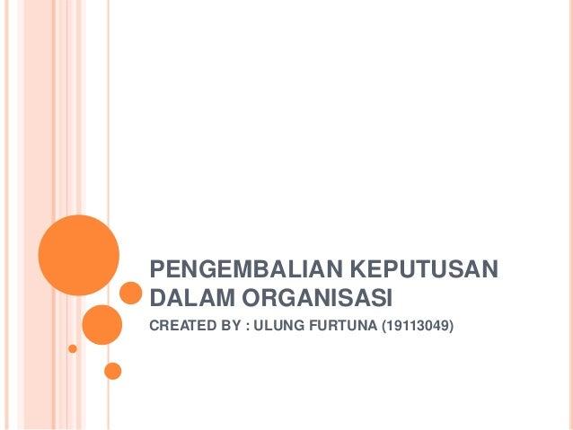PENGEMBALIAN KEPUTUSAN DALAM ORGANISASI CREATED BY : ULUNG FURTUNA (19113049)
