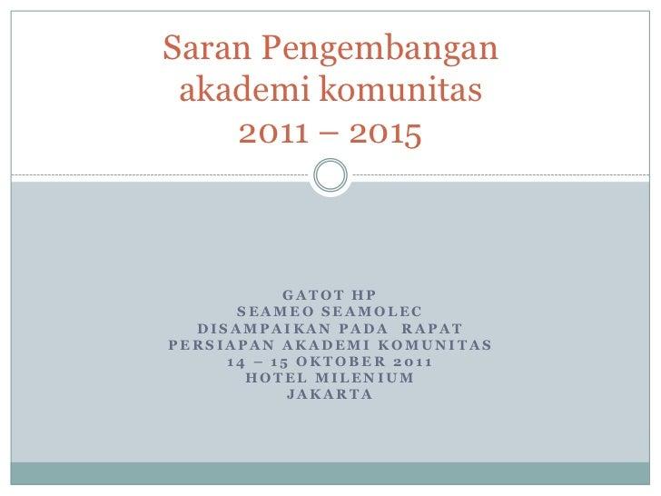 Saran Pengembangan akademi komunitas    2011 – 2015           GATOT HP      SEAMEO SEAMOLEC  DISAMPAIKAN PADA RAPATPERSIAP...