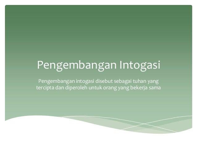 Pengembangan Intogasi Pengembangan intogasi disebut sebagai tuhan yang tercipta dan diperoleh untuk orang yang bekerja sama