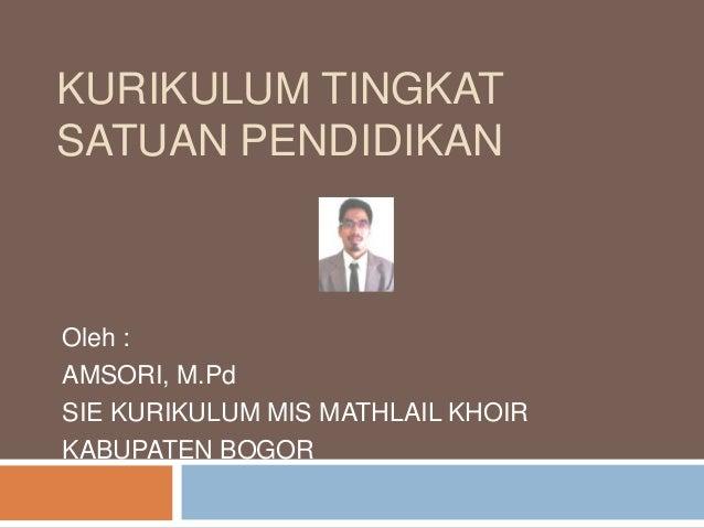 KURIKULUM TINGKATSATUAN PENDIDIKANOleh :AMSORI, M.PdSIE KURIKULUM MIS MATHLAIL KHOIRKABUPATEN BOGOR