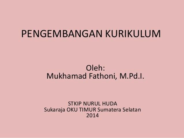 PENGEMBANGAN KURIKULUM  Oleh:  Mukhamad Fathoni, M.Pd.I.  STKIP NURUL HUDA  Sukaraja OKU TIMUR Sumatera Selatan  2014