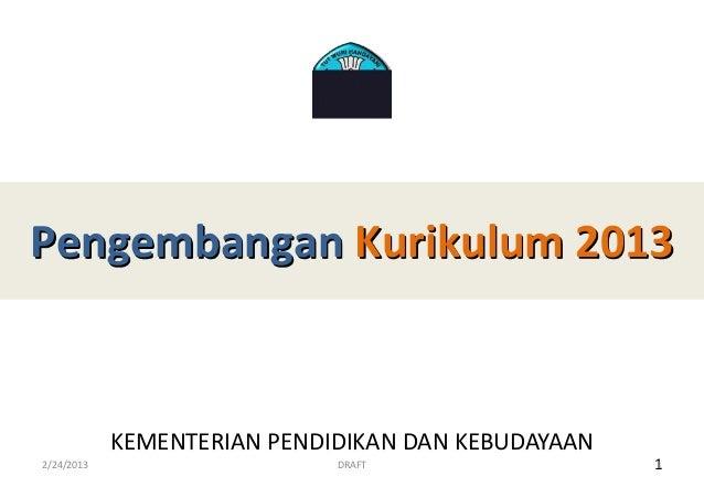 Pengembangan Kurikulum 2013            KEMENTERIAN PENDIDIKAN DAN KEBUDAYAAN2/24/2013                    DRAFT            ...