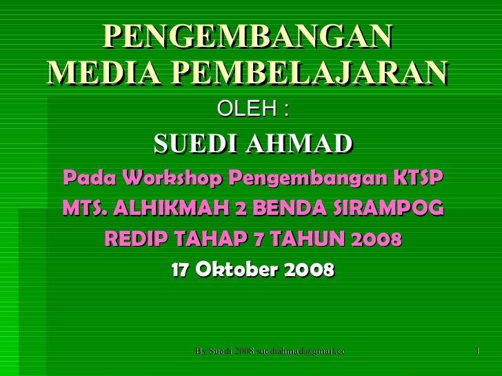 PENGEMBANGAN MEDIA PEMBELAJARAN OLEH : SUEDI AHMAD Pada Workshop Pengembangan KTSP MTS. ALHIKMAH 2 BENDA SIRAMPOG REDIP TA...
