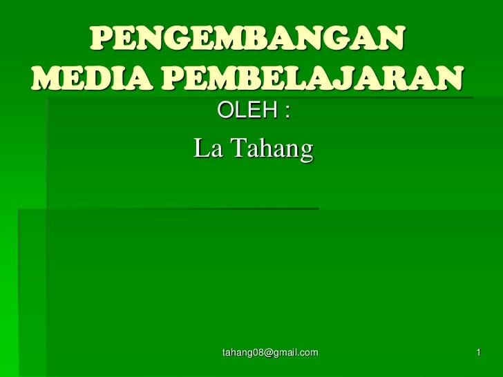 tahang08@gmail.com<br />1<br />PENGEMBANGANMEDIA PEMBELAJARAN<br />OLEH :<br />La Tahang<br />