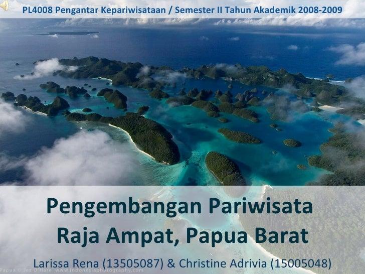 Pengembangan Pariwisata  Raja Ampat, Papua Barat Larissa Rena (13505087) & Christine Adrivia (15005048) PL4008 Pengantar K...