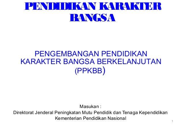 PENDIDIKAN KARAKTER BANGSA Masukan : Direktorat Jenderal Peningkatan Mutu Pendidik dan Tenaga Kependidikan Kementerian Pen...