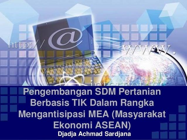 Pengembangan SDM Pertanian Berbasis TIK Dalam Rangka Mengantisipasi MEA (Masyarakat Ekonomi ASEAN) Djadja Achmad Sardjana