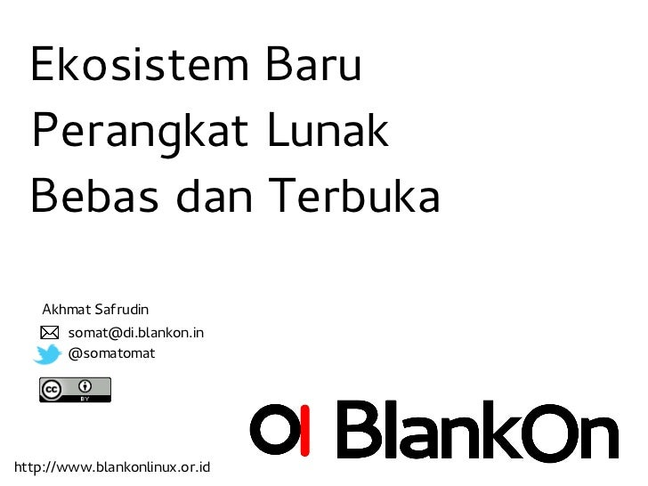 Ekosistem Baru  Perangkat Lunak  Bebas dan Terbuka    Akhmat Safrudin       somat@di.blankon.in       @somatomathttp://www...