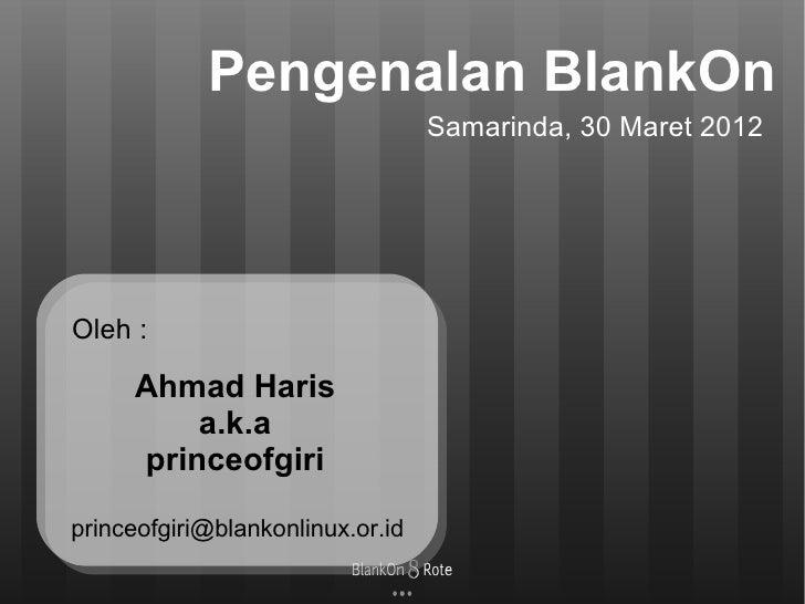 Pengenalan BlankOn                                  Samarinda, 30 Maret 2012Oleh :     Ahmad Haris         a.k.a     princ...
