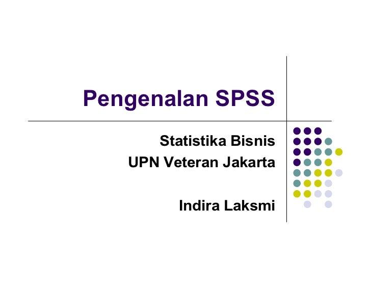 Pengenalan SPSS      Statistika Bisnis   UPN Veteran Jakarta         Indira Laksmi