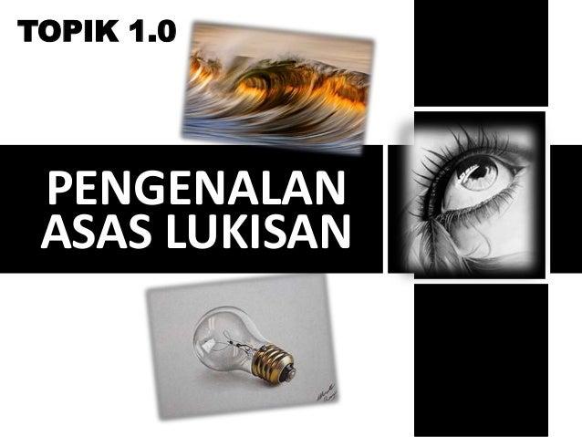 TOPIK 1.0  PENGENALAN  ASAS LUKISAN