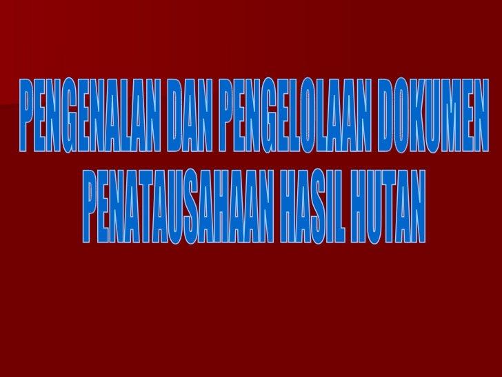 PENGENALAN DAN PENGELOLAAN DOKUMEN PENATAUSAHAAN HASIL HUTAN
