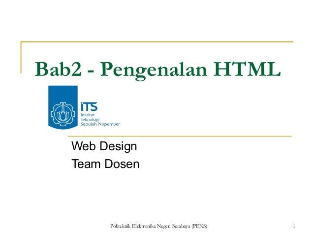 Bab2 - Pengenalan HTML   Web Design   Team Dosen        Politeknik Elektronika Negeri Surabaya (PENS)   1
