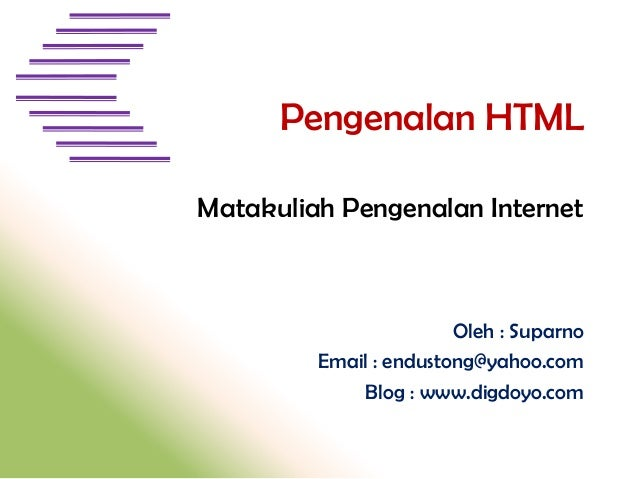 Pengenalan HTML Matakuliah Pengenalan Internet  Oleh : Suparno Email : endustong@yahoo.com Blog : www.digdoyo.com