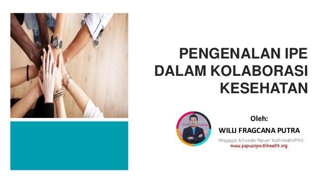 Oleh: WILLI FRAGCANA PUTRA PENGENALAN IPE DALAM KOLABORASI KESEHATAN Penggagas & Founder Papuan Youth Health (PYH)