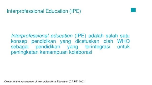 01 Interprofessional education (IPE) adalah salah satu konsep pendidikan yang dicetuskan oleh WHO sebagai pendidikan yang ...