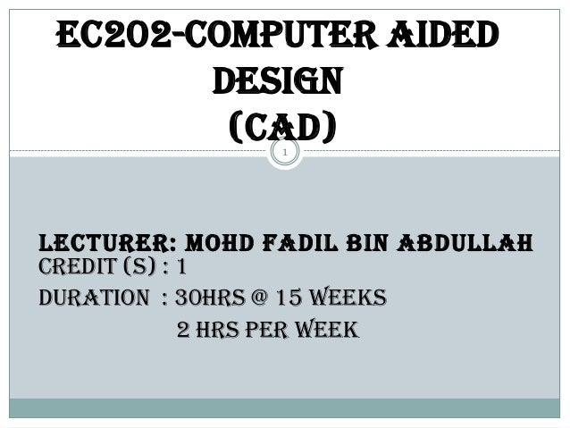 EC202-COMPUTER AIDED        DESIGN         (CAD)  1LECTURER: MOHD FADIL BIN ABDULLAHCREDIT (S) : 1DURATION : 30HRS @ 15 we...