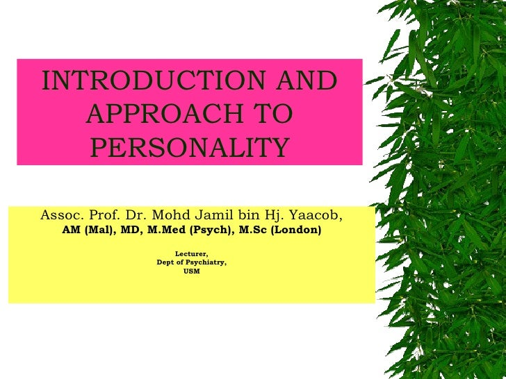 INTRODUCTION AND APPROACH TO PERSONALITY Assoc. Prof. Dr. Mohd Jamil bin Hj. Yaacob, AM (Mal), MD, M.Med (Psych), M.Sc (Lo...