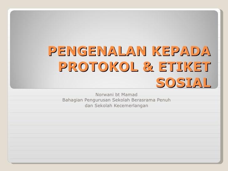 PENGENALAN KEPADA PROTOKOL & ETIKET SOSIAL Norwani bt Mamad Bahagian Pengurusan Sekolah Berasrama Penuh dan Sekolah Keceme...
