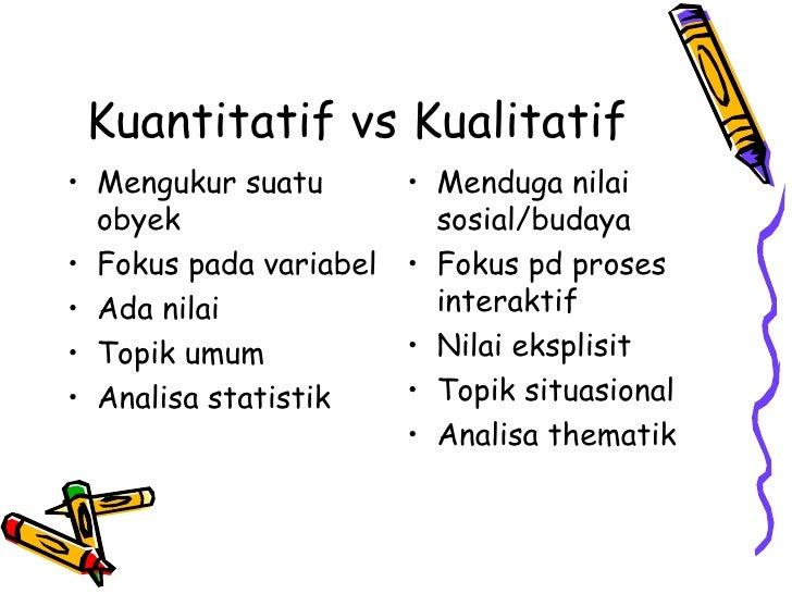 Kuantitatif vs Kualitatif <ul><li>Mengukur suatu obyek </li></ul><ul><li>Fokus pada variabel </li></ul><ul><li>Ada nilai <...