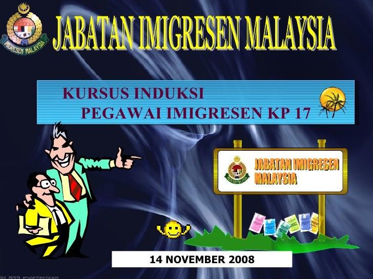 KURSUS INDUKSI  PEGAWAI IMIGRESEN KP 17 JABATAN IMIGRESEN MALAYSIA 14 NOVEMBER 2008 JABATAN IMIGRESEN MALAYSIA