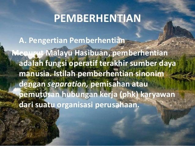 PEMBERHENTIAN A. Pengertian Pemberhentian Menurut Malayu Hasibuan, pemberhentian adalah fungsi operatif terakhir sumber da...
