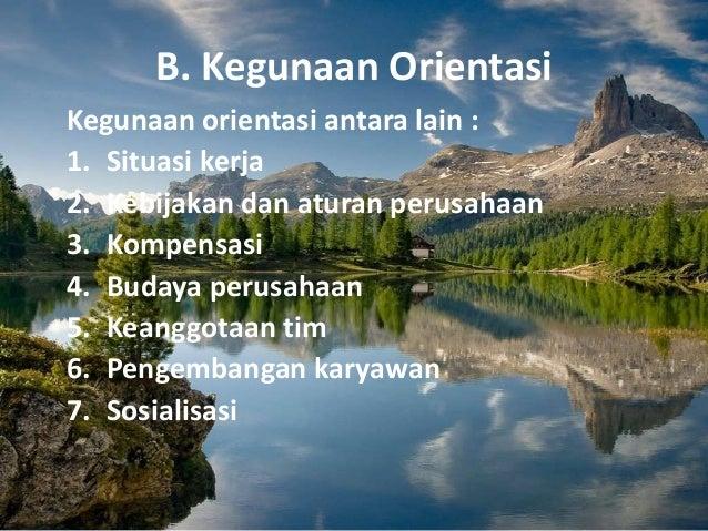 B. Kegunaan Orientasi Kegunaan orientasi antara lain : 1. Situasi kerja 2. Kebijakan dan aturan perusahaan 3. Kompensasi 4...