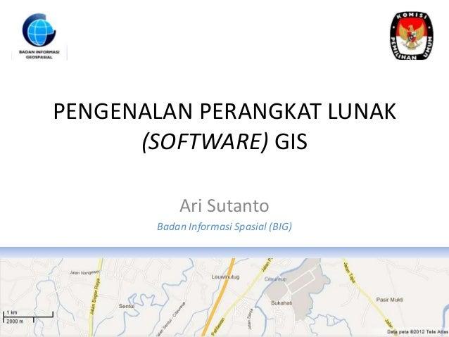 PENGENALAN PERANGKAT LUNAK      (SOFTWARE) GIS           Ari Sutanto       Badan Informasi Spasial (BIG)