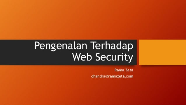 Pengenalan Terhadap Web Security Rama Zeta chandra@ramazeta.com