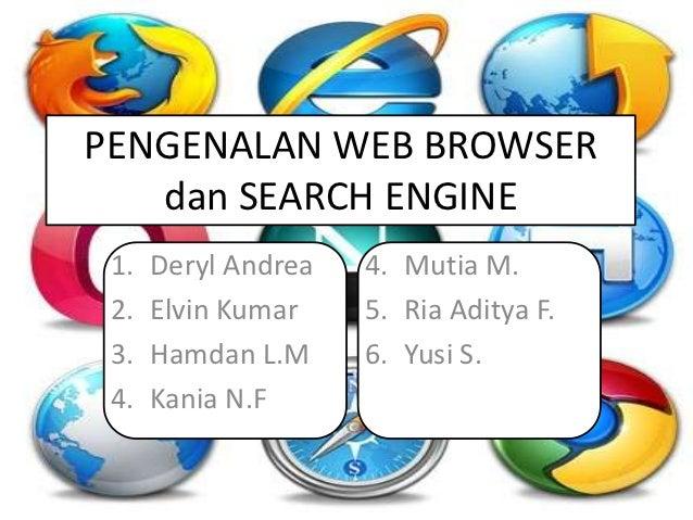 PENGENALAN WEB BROWSER   dan SEARCH ENGINE 1.   Deryl Andrea   4. Mutia M. 2.   Elvin Kumar    5. Ria Aditya F. 3.   Hamda...