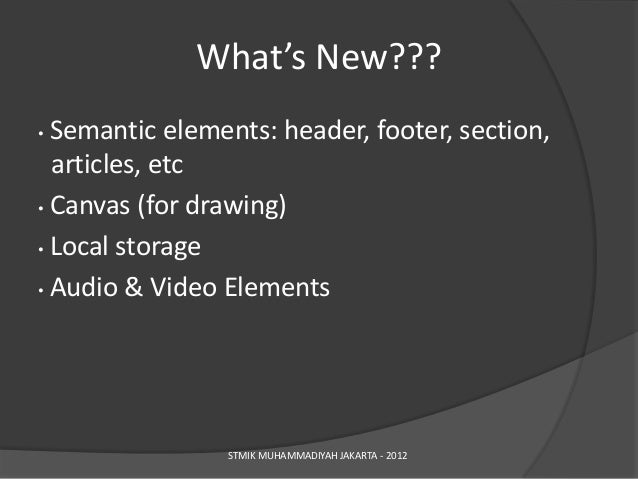 What's New???• Semantic elements: header, footer, section,  articles, etc• Canvas (for drawing)• Local storage• Audio & Vi...